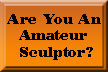 Amateur Sculptors - Click Here!